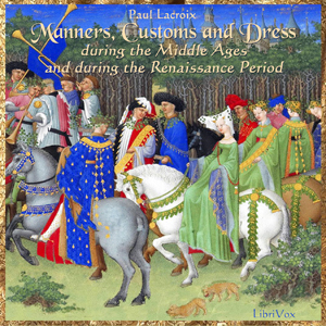 Manners, Customs and Dress During the Mi... by Lacroix, Paul