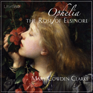 Ophelia, the Rose of Elsinore by Clarke, Mary Cowden