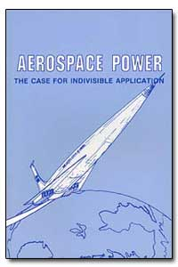 Aerospace Power : The Case for Indivisib... by Myers, Grover E.
