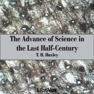 Advance of Science in the Last Half-Cent... by Huxley, T. H.