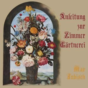 Anleitung zur Zimmer-Gärtnerei by Jubisch, Max