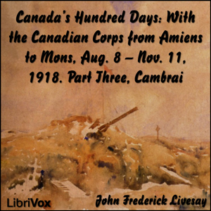 Canada's Hundred Days: With the Canadian... by Livesay, John Frederick Bligh