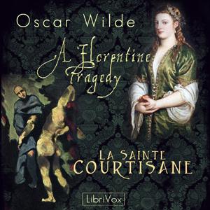 Florentine Tragedy and La Sainte Courtis... by Wilde, Oscar