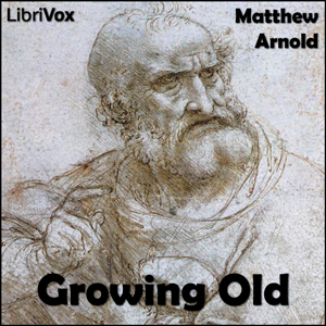 Growing Old : Chapter Growing Old - Read Volume Chapter Growing Old - Read by Arnold, Matthew