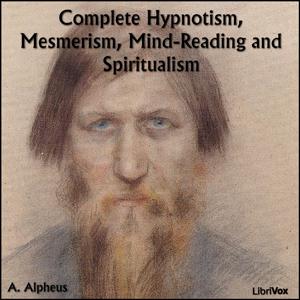 Complete Hypnotism, Mesmerism, Mind-Read... by Alpheus, A.