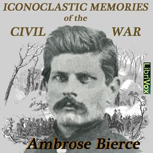 Iconoclastic Memories of the Civil War by Bierce, Ambrose