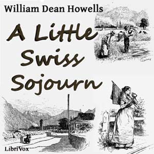 Little Swiss Sojourn, A by Howells, William Dean