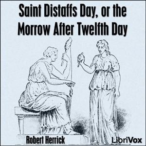 Saint Distaffs day, or the morrow after ... by Herrick, Robert