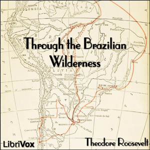 Through the Brazilian Wilderness by Roosevelt, Theodore