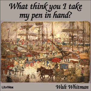 What Think You I Take my Pen in Hand? by Whitman, Walt