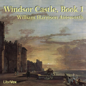Windsor Castle, Book 1 by Ainsworth, William Harrison
